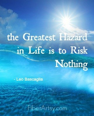 The Greatest Hazard in Life is to Risk Nothing, Fiberartsy.com