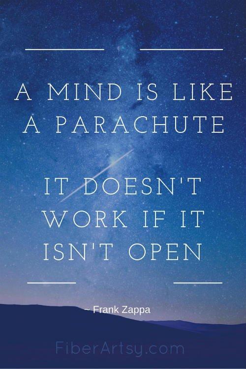 A Mind is like a parachute, it doesn't work if it isn't open, Frank Zappa quote, FiberArtsy.com
